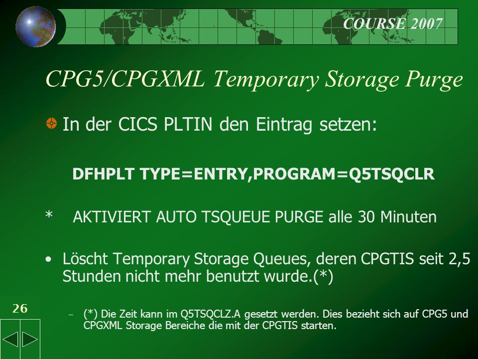COURSE 2007 26 CPG5/CPGXML Temporary Storage Purge In der CICS PLTIN den Eintrag setzen: DFHPLT TYPE=ENTRY,PROGRAM=Q5TSQCLR * AKTIVIERT AUTO TSQUEUE P