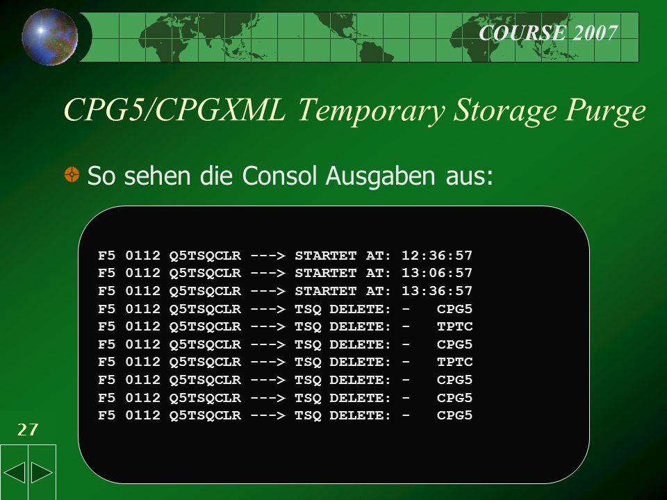 COURSE 2007 27 CPG5/CPGXML Temporary Storage Purge So sehen die Consol Ausgaben aus: F5 0112 Q5TSQCLR ---> STARTET AT: 12:36:57 F5 0112 Q5TSQCLR ---> STARTET AT: 13:06:57 F5 0112 Q5TSQCLR ---> STARTET AT: 13:36:57 F5 0112 Q5TSQCLR ---> TSQ DELETE: - CPG5 F5 0112 Q5TSQCLR ---> TSQ DELETE: - TPTC F5 0112 Q5TSQCLR ---> TSQ DELETE: - CPG5 F5 0112 Q5TSQCLR ---> TSQ DELETE: - TPTC F5 0112 Q5TSQCLR ---> TSQ DELETE: - CPG5