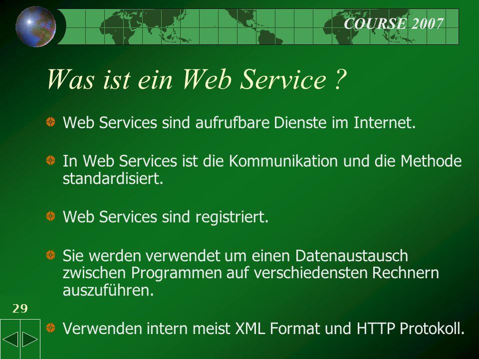 COURSE 2007 29 Was ist ein Web Service . Web Services sind aufrufbare Dienste im Internet.