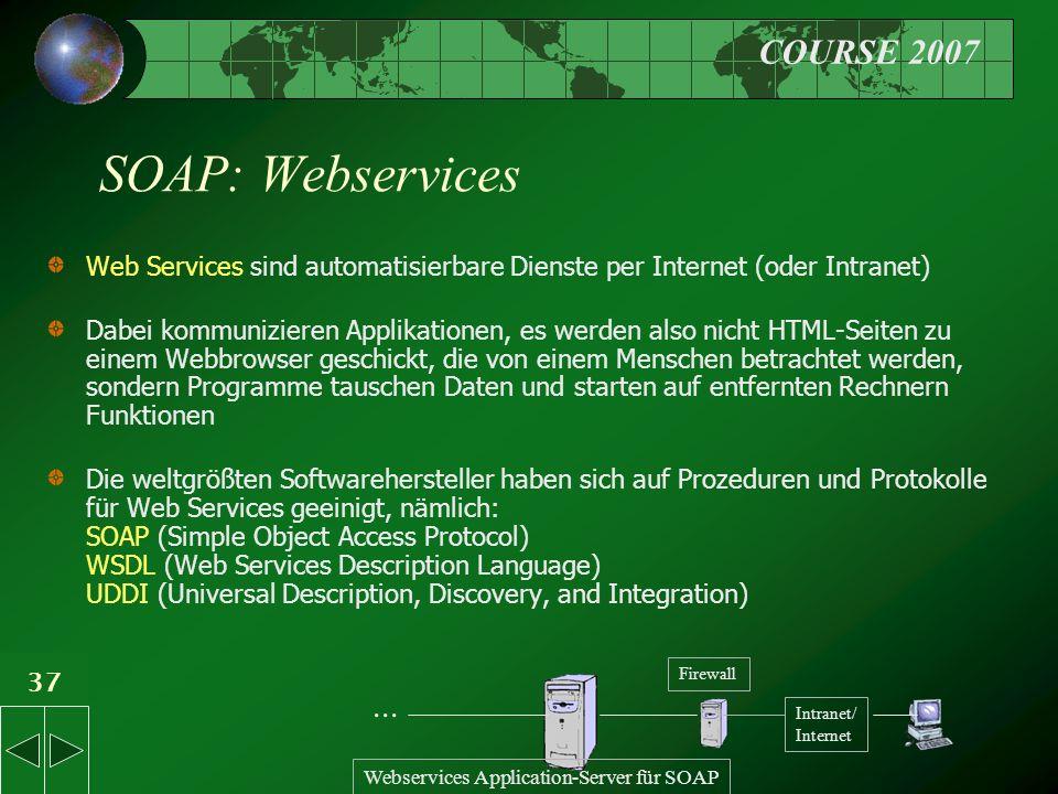 COURSE 2007 37 SOAP: Webservices Web Services sind automatisierbare Dienste per Internet (oder Intranet) Dabei kommunizieren Applikationen, es werden also nicht HTML-Seiten zu einem Webbrowser geschickt, die von einem Menschen betrachtet werden, sondern Programme tauschen Daten und starten auf entfernten Rechnern Funktionen Die weltgrößten Softwarehersteller haben sich auf Prozeduren und Protokolle für Web Services geeinigt, nämlich: SOAP (Simple Object Access Protocol) WSDL (Web Services Description Language) UDDI (Universal Description, Discovery, and Integration) Intranet/ Internet Webservices Application-Server für SOAP...