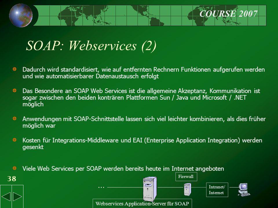 COURSE 2007 38 SOAP: Webservices (2) Dadurch wird standardisiert, wie auf entfernten Rechnern Funktionen aufgerufen werden und wie automatisierbarer Datenaustausch erfolgt Das Besondere an SOAP Web Services ist die allgemeine Akzeptanz, Kommunikation ist sogar zwischen den beiden konträren Plattformen Sun / Java und Microsoft /.NET möglich Anwendungen mit SOAP-Schnittstelle lassen sich viel leichter kombinieren, als dies früher möglich war Kosten für Integrations-Middleware und EAI (Enterprise Application Integration) werden gesenkt Viele Web Services per SOAP werden bereits heute im Internet angeboten Intranet/ Internet Webservices Application-Server für SOAP...