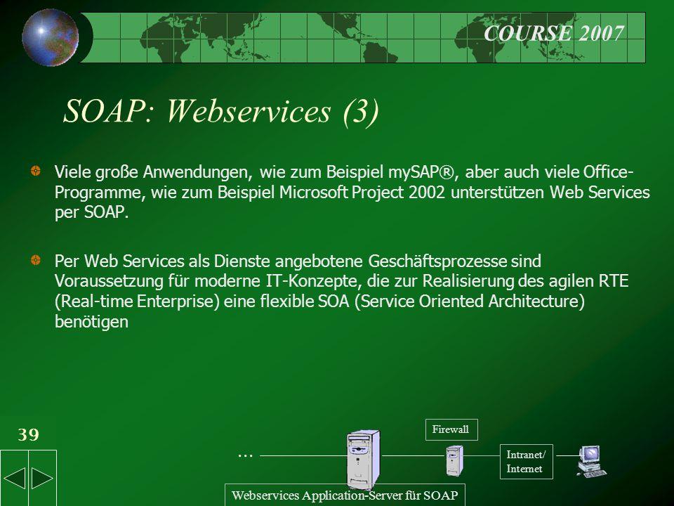 COURSE 2007 39 SOAP: Webservices (3) Viele große Anwendungen, wie zum Beispiel mySAP®, aber auch viele Office- Programme, wie zum Beispiel Microsoft Project 2002 unterstützen Web Services per SOAP.