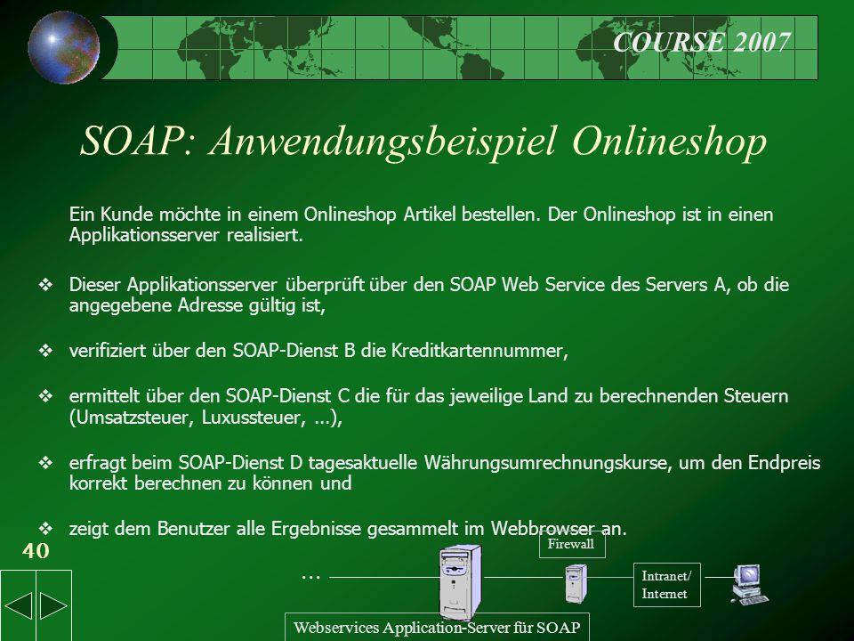 COURSE 2007 40 SOAP: Anwendungsbeispiel Onlineshop Ein Kunde möchte in einem Onlineshop Artikel bestellen.