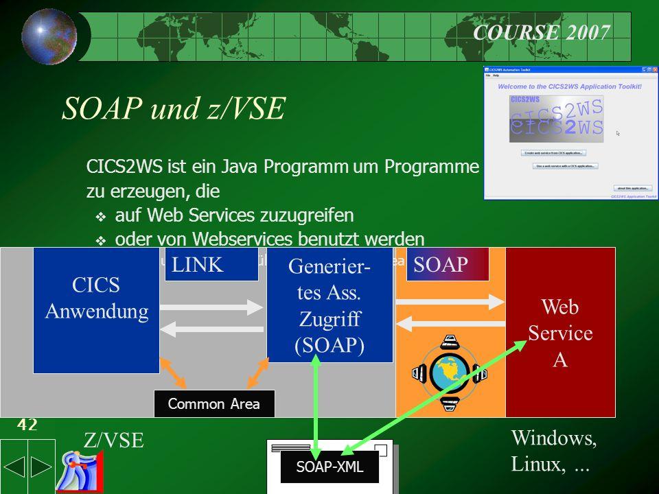 COURSE 2007 42 SOAP und z/VSE CICS2WS ist ein Java Programm um Programme zu erzeugen, die  auf Web Services zuzugreifen  oder von Webservices benutzt werden  Datenaustausch geht über die Common Area Generier- tes Ass.