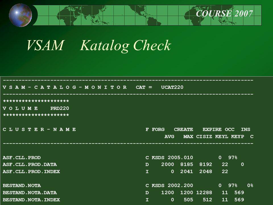 COURSE 2007 46 VSAM Katalog Check ------------------------------------------------------------------------------- V S A M - C A T A L O G - M O N I T O R CAT = UCAT220 ------------------------------------------------------------------------------- ********************* V O L U M E PRD220 ********************* C L U S T E R - N A M E F FORG CREATE EXPIRE OCC INS AVG MAX CISIZ KEYL KEYP C ------------------------------------------------------------------------------- ASF.CLL.PROD C KSDS 2005.010 0 97% ASF.CLL.PROD.DATA D 2000 8185 8192 22 0 ASF.CLL.PROD.INDEX I 0 2041 2048 22 BESTAND.NOTA C KSDS 2002.200 0 97% 0% BESTAND.NOTA.DATA D 1200 1200 12288 11 569 BESTAND.NOTA.INDEX I 0 505 512 11 569