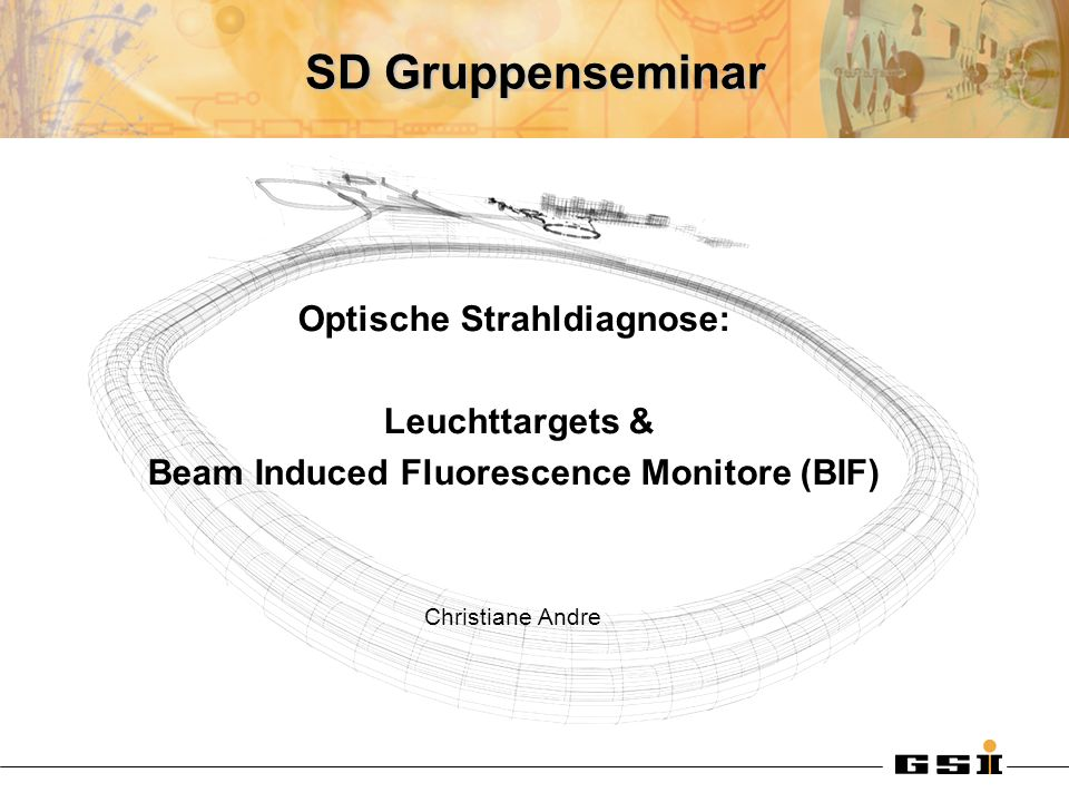 SD Gruppenseminar Optische Strahldiagnose: Leuchttargets & Beam Induced Fluorescence Monitore (BIF) Christiane Andre