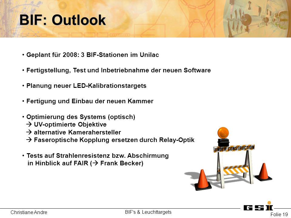 Christiane Andre BIF's & Leuchttargets Folie 19 BIF: Outlook Geplant für 2008: 3 BIF-Stationen im Unilac Fertigstellung, Test und Inbetriebnahme der n