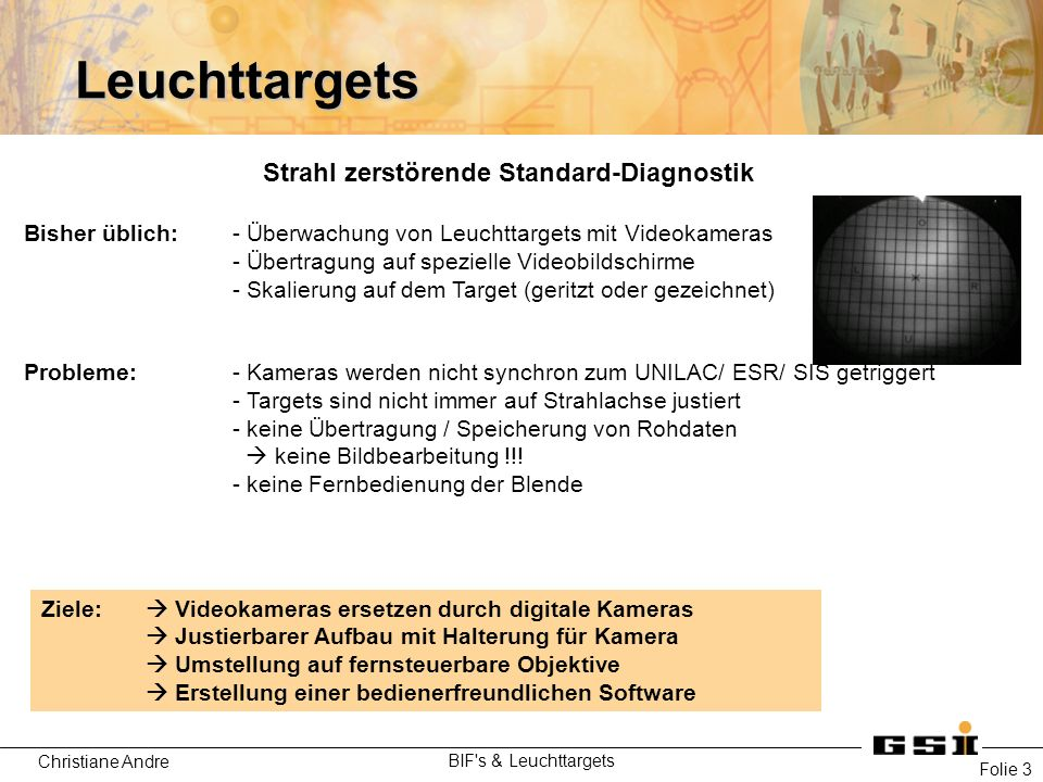 Christiane Andre BIF s & Leuchttargets Folie 3 Leuchttargets Strahl zerstörende Standard-Diagnostik Bisher üblich:- Überwachung von Leuchttargets mit Videokameras - Übertragung auf spezielle Videobildschirme - Skalierung auf dem Target (geritzt oder gezeichnet) Probleme: - Kameras werden nicht synchron zum UNILAC/ ESR/ SIS getriggert - Targets sind nicht immer auf Strahlachse justiert - keine Übertragung / Speicherung von Rohdaten  keine Bildbearbeitung !!.
