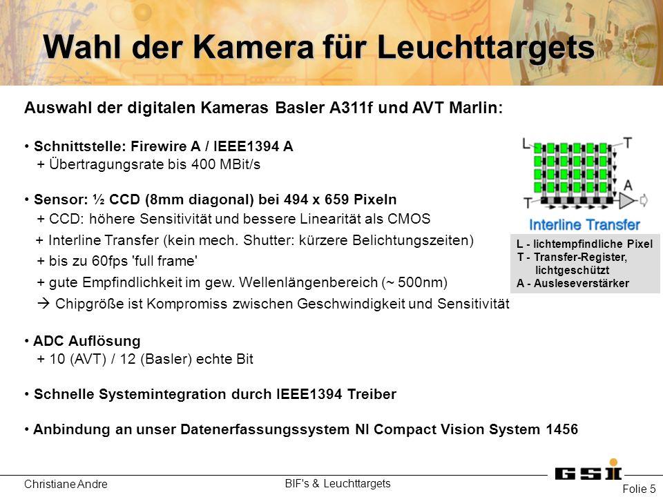 Christiane Andre BIF s & Leuchttargets Folie 5 Wahl der Kamera für Leuchttargets Auswahl der digitalen Kameras Basler A311f und AVT Marlin: Schnittstelle: Firewire A / IEEE1394 A + Übertragungsrate bis 400 MBit/s Sensor: ½ CCD (8mm diagonal) bei 494 x 659 Pixeln + CCD: höhere Sensitivität und bessere Linearität als CMOS + Interline Transfer (kein mech.