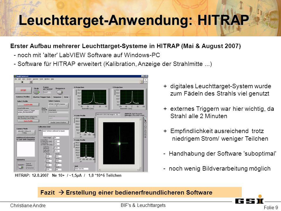 Christiane Andre BIF s & Leuchttargets Folie 9 Leuchttarget-Anwendung: HITRAP Fazit  Erstellung einer bedienerfreundlicheren Software Erster Aufbau mehrerer Leuchttarget-Systeme in HITRAP (Mai & August 2007) - noch mit alter LabVIEW Software auf Windows-PC - Software für HITRAP erweitert (Kalibration, Anzeige der Strahlmitte...) + digitales Leuchttarget-System wurde zum Fädeln des Strahls viel genutzt + externes Triggern war hier wichtig, da Strahl alle 2 Minuten + Empfindlichkeit ausreichend trotz niedrigem Strom/ weniger Teilchen - Handhabung der Software suboptimal - noch wenig Bildverarbeitung möglich HITRAP: 12.8.2007 Ne 10+ / ~1,5µA / 1,8 *10^6 Teilchen