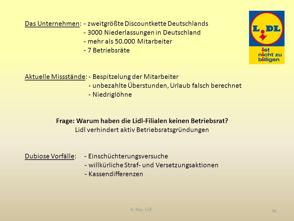 36 Das Unternehmen: - zweitgrößte Discountkette Deutschlands - 3000 Niederlassungen in Deutschland - mehr als 50.000 Mitarbeiter - 7 Betriebsräte Aktuelle Missstände: - Bespitzelung der Mitarbeiter - unbezahlte Überstunden, Urlaub falsch berechnet - Niedriglöhne Frage: Warum haben die Lidl-Filialen keinen Betriebsrat.