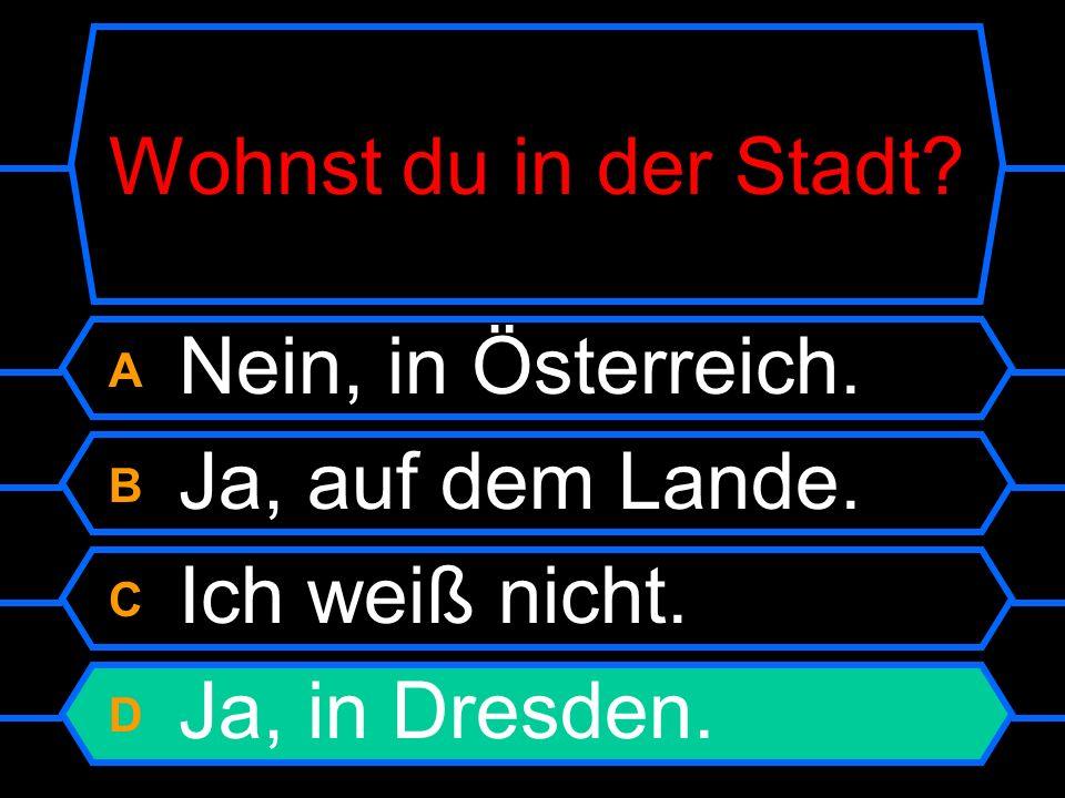 Wohnst du in der Stadt. A Nein, in Österreich. B Ja, auf dem Lande.