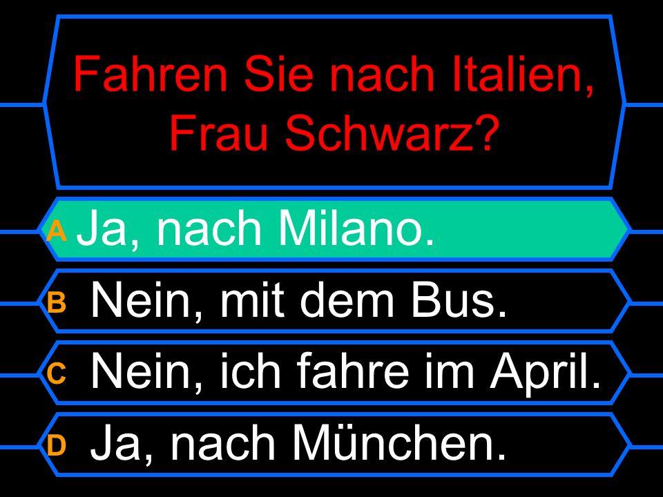 Fahren Sie nach Italien, Frau Schwarz. A Ja, nach Milano.