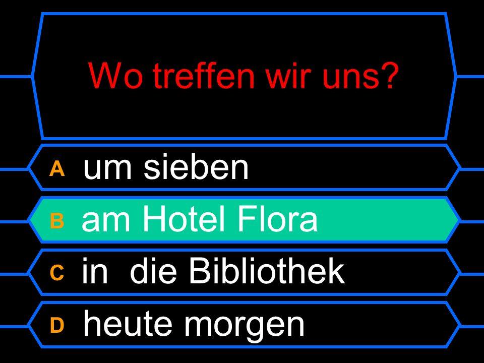 Wo treffen wir uns ? A um sieben B am Hotel Flora C in die Bibliothek D heute morgen