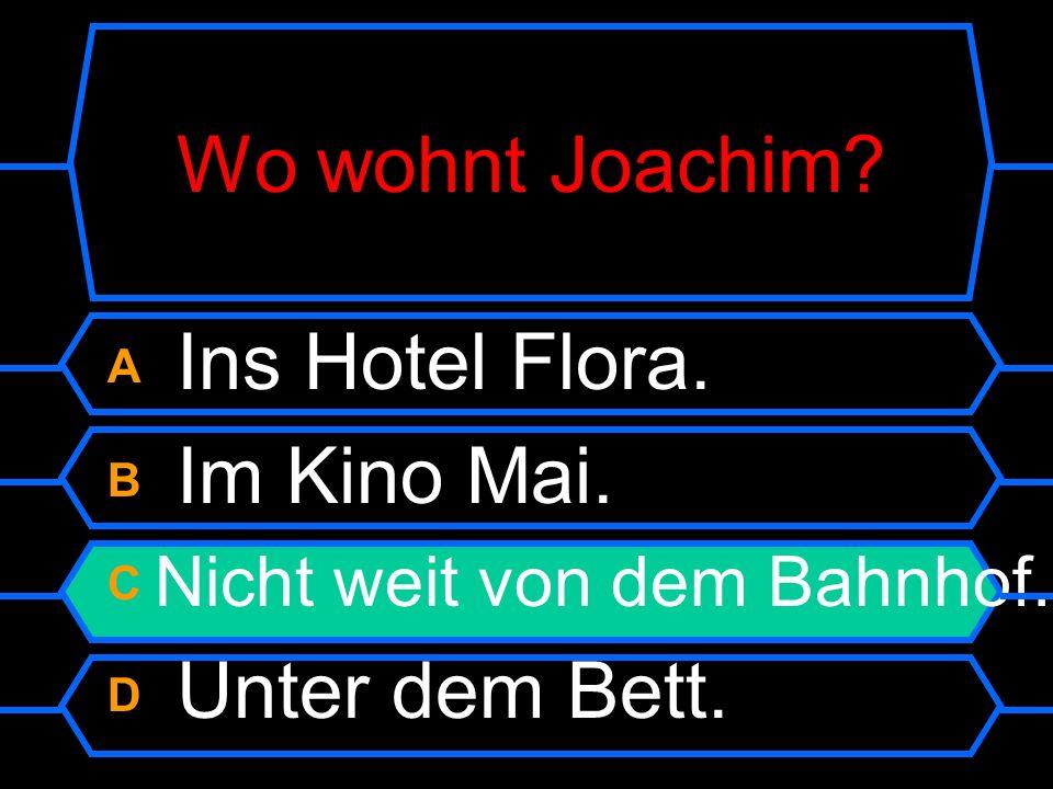 Wo wohnt Joachim? A Ins Hotel Flora. B Im Kino Mai. C Nicht weit von dem Bahnhof. D Unter dem Bett.