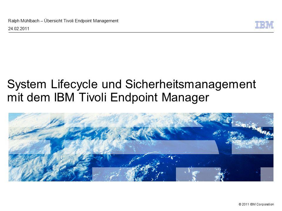 © 2011 IBM Corporation System Lifecycle und Sicherheitsmanagement mit dem IBM Tivoli Endpoint Manager Ralph Mühlbach – Übersicht Tivoli Endpoint Management 24.02.2011