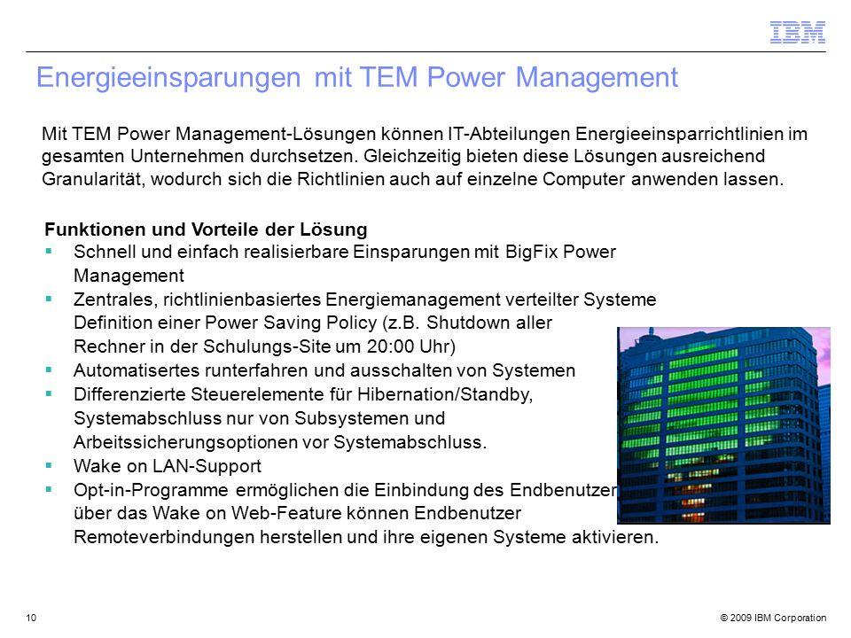 © 2009 IBM Corporation10 Energieeinsparungen mit TEM Power Management Funktionen und Vorteile der Lösung  Schnell und einfach realisierbare Einsparungen mit BigFix Power Management  Zentrales, richtlinienbasiertes Energiemanagement verteilter Systeme Definition einer Power Saving Policy (z.B.