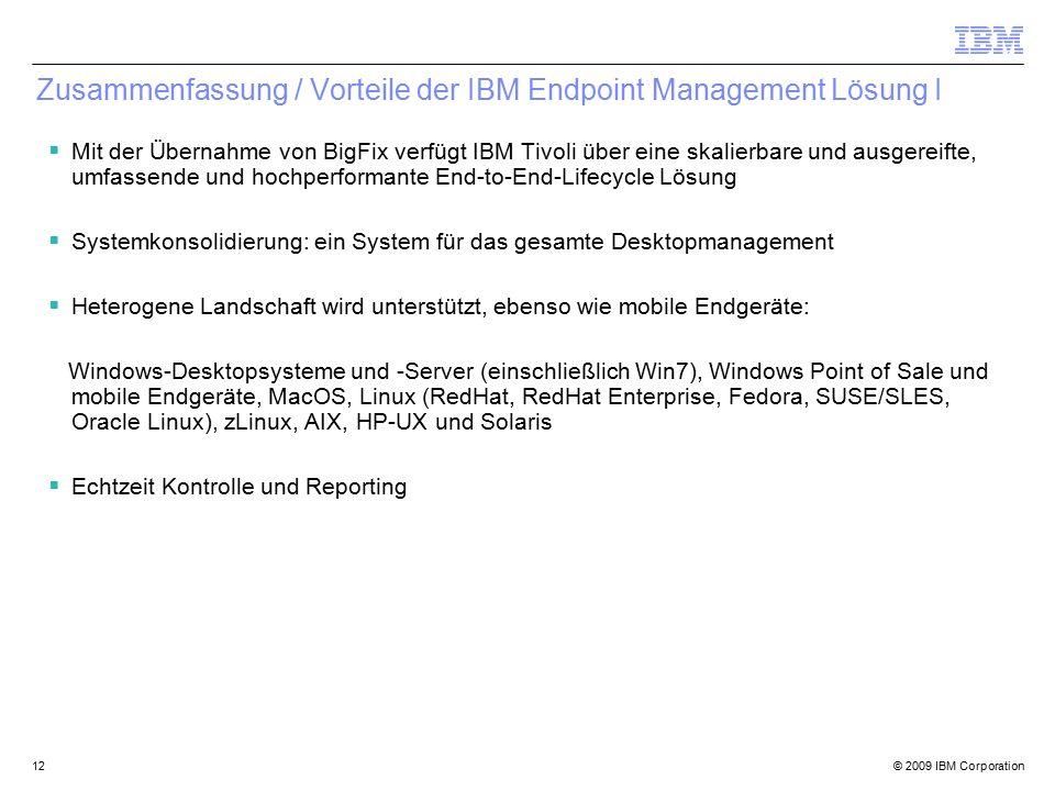© 2009 IBM Corporation12 Zusammenfassung / Vorteile der IBM Endpoint Management Lösung I  Mit der Übernahme von BigFix verfügt IBM Tivoli über eine skalierbare und ausgereifte, umfassende und hochperformante End-to-End-Lifecycle Lösung  Systemkonsolidierung: ein System für das gesamte Desktopmanagement  Heterogene Landschaft wird unterstützt, ebenso wie mobile Endgeräte: Windows-Desktopsysteme und -Server (einschließlich Win7), Windows Point of Sale und mobile Endgeräte, MacOS, Linux (RedHat, RedHat Enterprise, Fedora, SUSE/SLES, Oracle Linux), zLinux, AIX, HP-UX und Solaris  Echtzeit Kontrolle und Reporting
