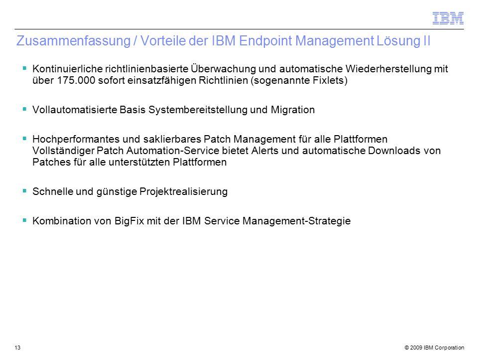 © 2009 IBM Corporation13 Zusammenfassung / Vorteile der IBM Endpoint Management Lösung II  Kontinuierliche richtlinienbasierte Überwachung und automatische Wiederherstellung mit über 175.000 sofort einsatzfähigen Richtlinien (sogenannte Fixlets)  Vollautomatisierte Basis Systembereitstellung und Migration  Hochperformantes und saklierbares Patch Management für alle Plattformen Vollständiger Patch Automation-Service bietet Alerts und automatische Downloads von Patches für alle unterstützten Plattformen  Schnelle und günstige Projektrealisierung  Kombination von BigFix mit der IBM Service Management-Strategie