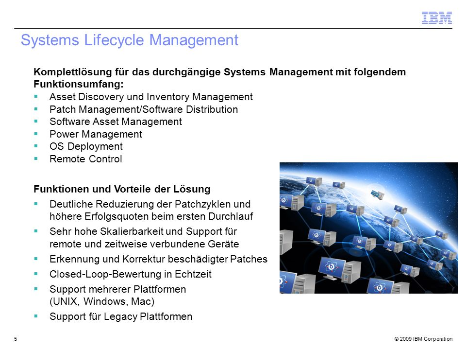 © 2009 IBM Corporation5 Systems Lifecycle Management Komplettlösung für das durchgängige Systems Management mit folgendem Funktionsumfang:  Asset Discovery und Inventory Management  Patch Management/Software Distribution  Software Asset Management  Power Management  OS Deployment  Remote Control Funktionen und Vorteile der Lösung  Deutliche Reduzierung der Patchzyklen und höhere Erfolgsquoten beim ersten Durchlauf  Sehr hohe Skalierbarkeit und Support für remote und zeitweise verbundene Geräte  Erkennung und Korrektur beschädigter Patches  Closed-Loop-Bewertung in Echtzeit  Support mehrerer Plattformen (UNIX, Windows, Mac)  Support für Legacy Plattformen