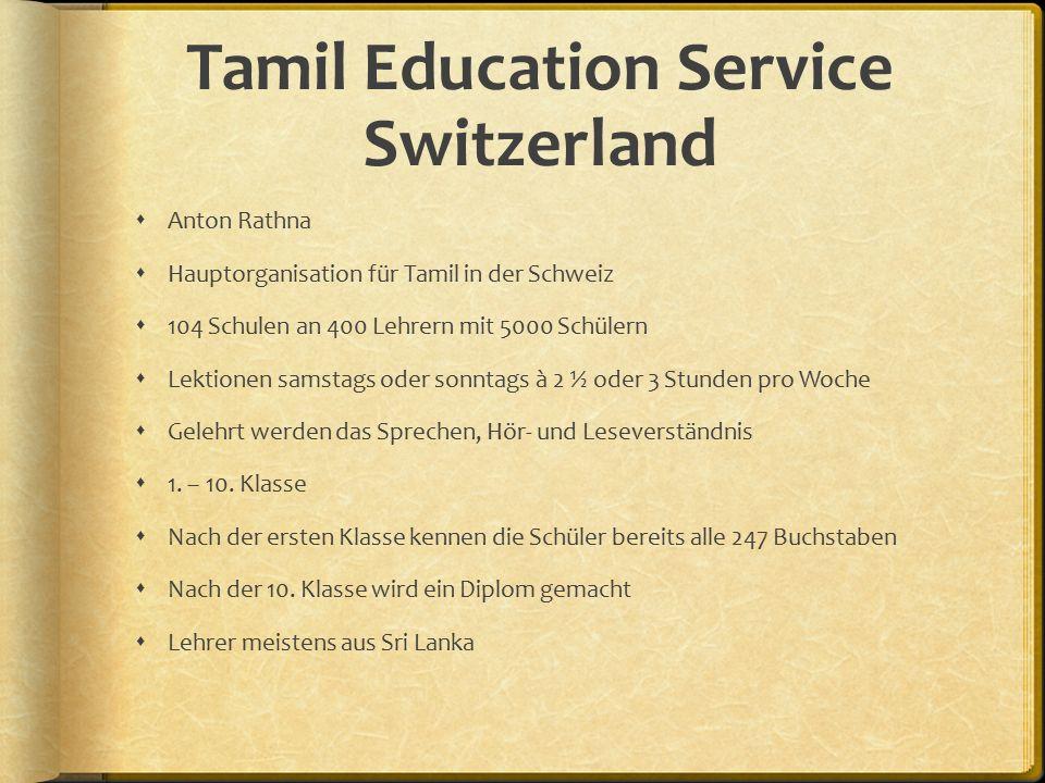 Tamil Education Service Switzerland  Anton Rathna  Hauptorganisation für Tamil in der Schweiz  104 Schulen an 400 Lehrern mit 5000 Schülern  Lektionen samstags oder sonntags à 2 ½ oder 3 Stunden pro Woche  Gelehrt werden das Sprechen, Hör- und Leseverständnis  1.