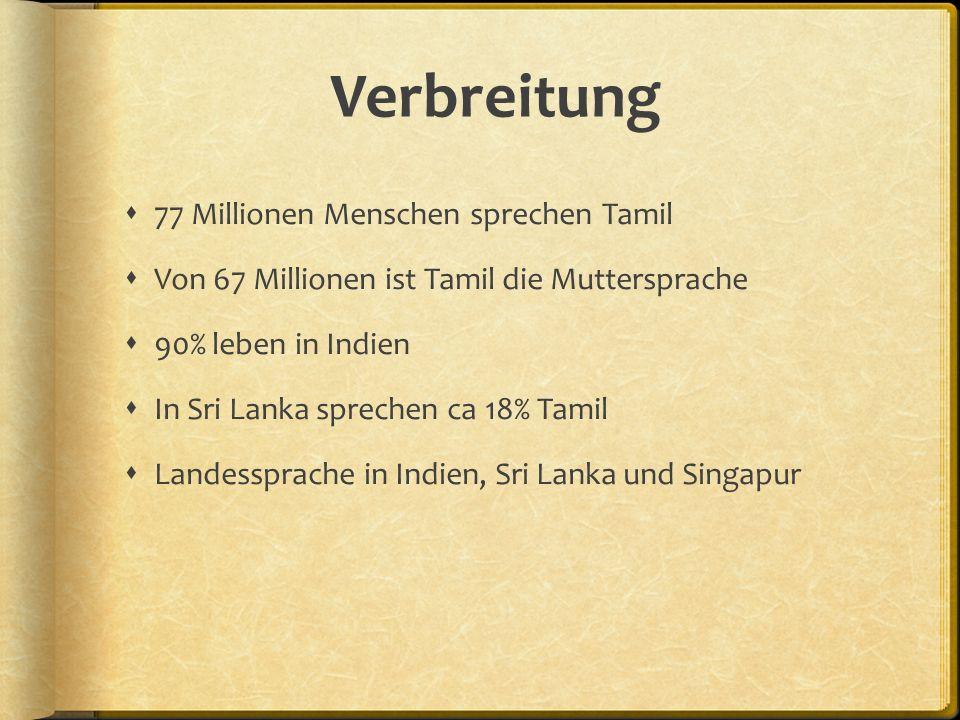Verbreitung  77 Millionen Menschen sprechen Tamil  Von 67 Millionen ist Tamil die Muttersprache  90% leben in Indien  In Sri Lanka sprechen ca 18% Tamil  Landessprache in Indien, Sri Lanka und Singapur