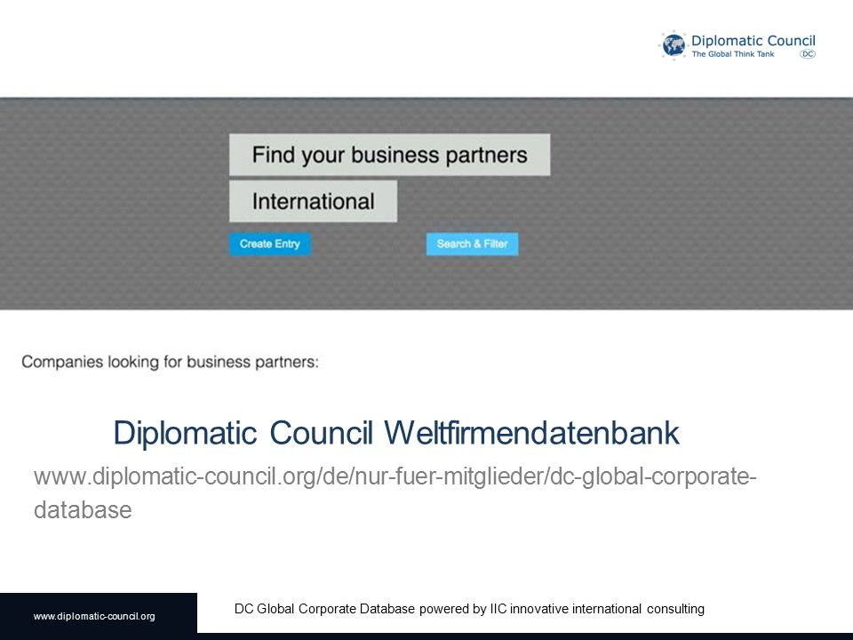 www.diplomatic-council.org DC Global Corporate Database powered by IIC innovative international consulting Diplomatic Council Weltfirmendatenbank www.diplomatic-council.org/de/nur-fuer-mitglieder/dc-global-corporate- database