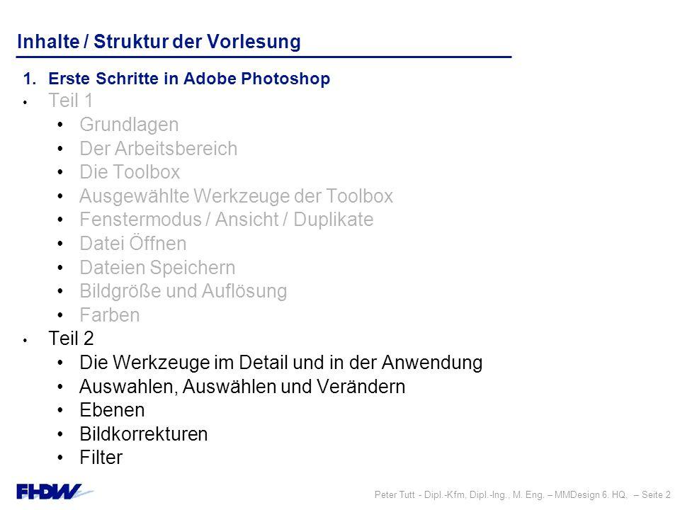 Peter Tutt - Dipl.-Kfm, Dipl.-Ing., M. Eng. – MMDesign 6. HQ, – Seite 2 Inhalte / Struktur der Vorlesung 1.Erste Schritte in Adobe Photoshop Teil 1 Gr