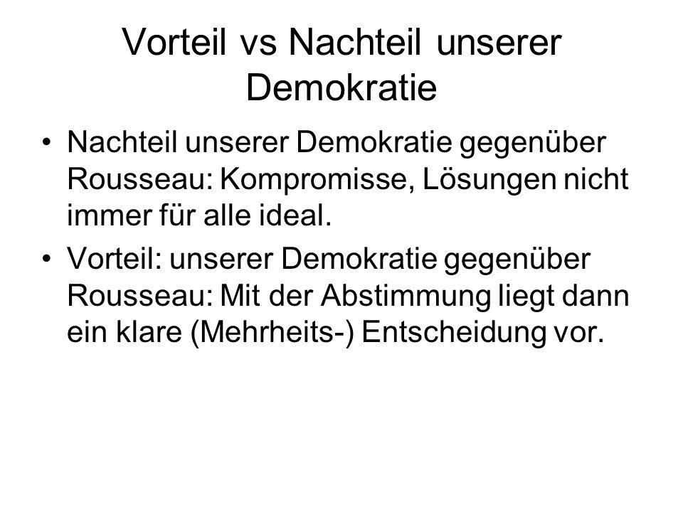 Vorteil vs Nachteil unserer Demokratie Nachteil unserer Demokratie gegenüber Rousseau: Kompromisse, Lösungen nicht immer für alle ideal.