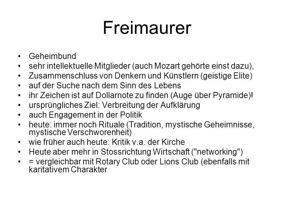 Freimaurer Geheimbund sehr intellektuelle Mitglieder (auch Mozart gehörte einst dazu), Zusammenschluss von Denkern und Künstlern (geistige Elite) auf der Suche nach dem Sinn des Lebens ihr Zeichen ist auf Dollarnote zu finden (Auge über Pyramide).