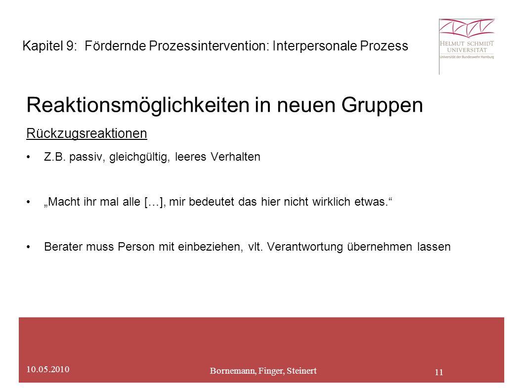 11 Bornemann, Finger, Steinert 10.05.2010 Kapitel 9: Fördernde Prozessintervention: Interpersonale Prozess Reaktionsmöglichkeiten in neuen Gruppen Rückzugsreaktionen Z.B.