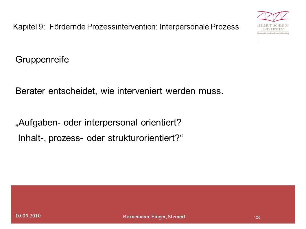 28 Bornemann, Finger, Steinert 10.05.2010 Kapitel 9: Fördernde Prozessintervention: Interpersonale Prozess Gruppenreife Berater entscheidet, wie interveniert werden muss.