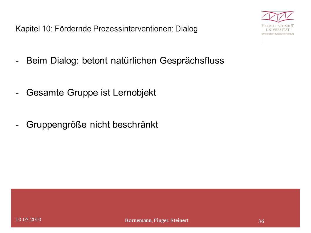 36 Kapitel 10: Fördernde Prozessinterventionen: Dialog -Beim Dialog: betont natürlichen Gesprächsfluss -Gesamte Gruppe ist Lernobjekt -Gruppengröße nicht beschränkt Bornemann, Finger, Steinert 10.05.2010