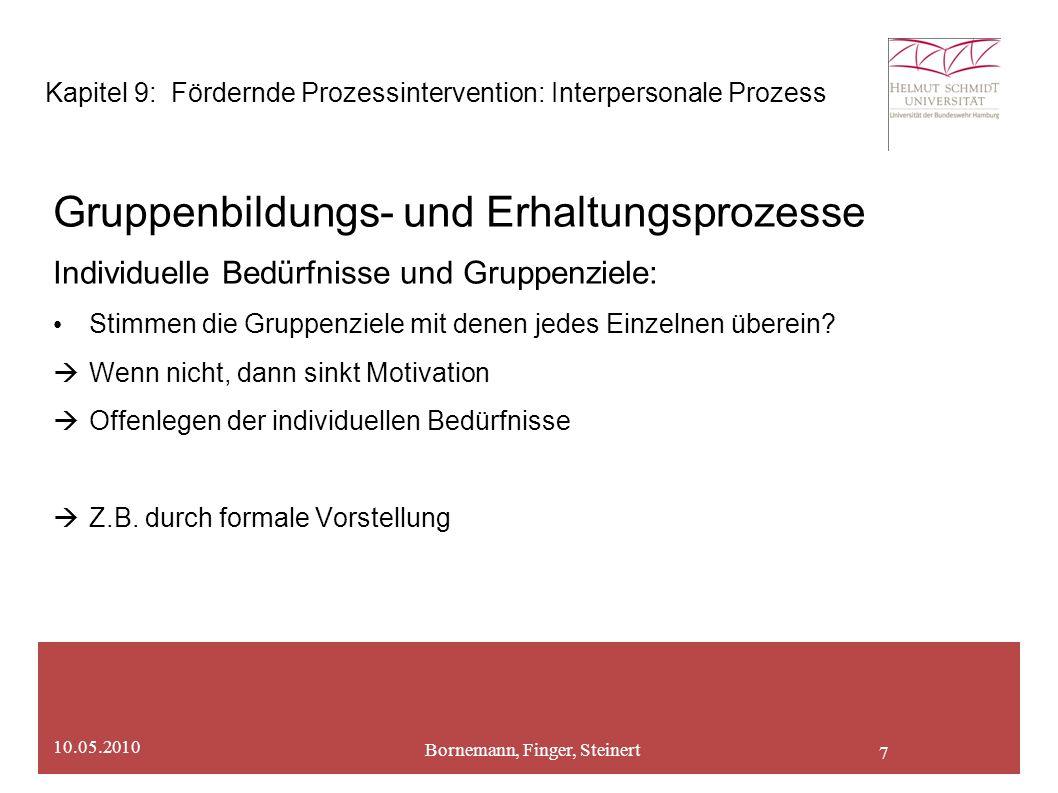 7 Bornemann, Finger, Steinert 10.05.2010 Kapitel 9: Fördernde Prozessintervention: Interpersonale Prozess Gruppenbildungs- und Erhaltungsprozesse Individuelle Bedürfnisse und Gruppenziele: Stimmen die Gruppenziele mit denen jedes Einzelnen überein.