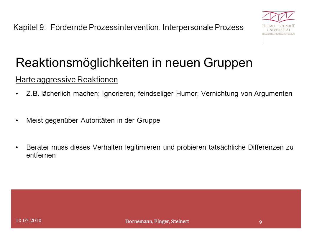 9 Bornemann, Finger, Steinert 10.05.2010 Kapitel 9: Fördernde Prozessintervention: Interpersonale Prozess Reaktionsmöglichkeiten in neuen Gruppen Harte aggressive Reaktionen Z.B.
