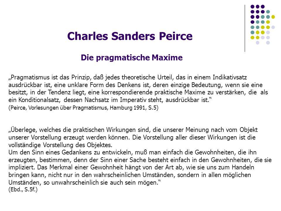Charles Sanders Peirce Bestimmung der Logik Die pragmatische Maxime ist eine Maxime der Logik.