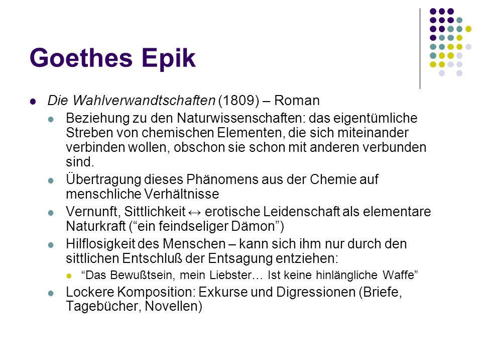 Goethes Epik (Fortsetzung) Wilhelm Meisters Wandejahre oder Die Entsagenden (1821, 1829) Verzicht auf klassische Geschlossenheit Charaktere – ohne Individualität Sprunghafte Handlung, die immer wieder durch Einschübe (Novellen, Tagebücher, Aphorismen…) unterbroche wird und oft im dunkeln bleibt.