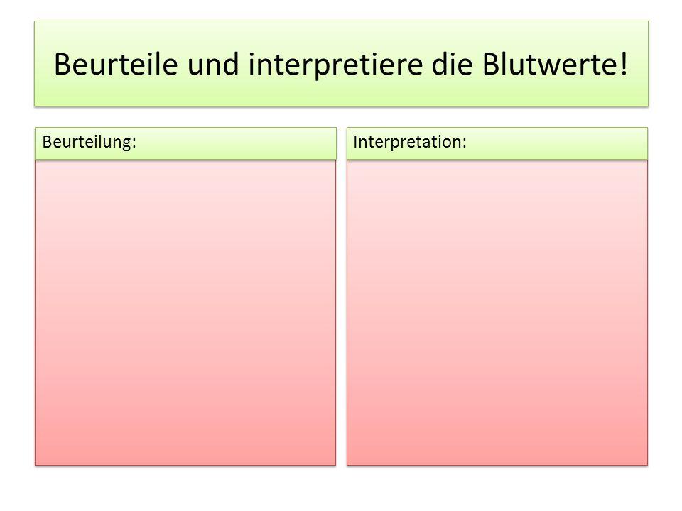 Beurteile und interpretiere die Blutwerte! Beurteilung: Interpretation: