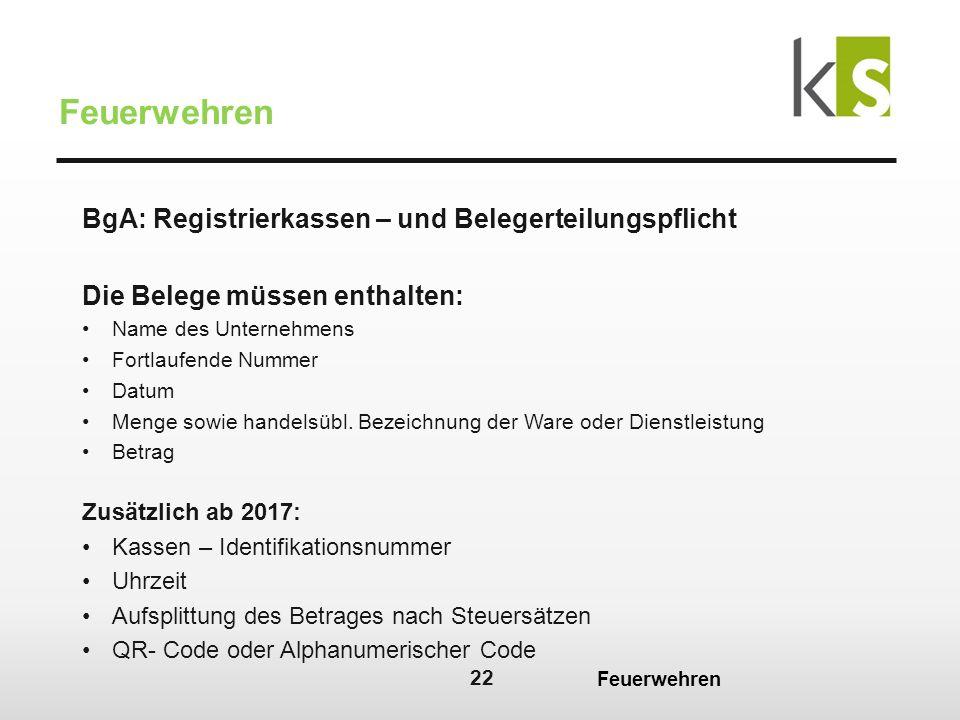 22 Feuerwehren BgA: Registrierkassen – und Belegerteilungspflicht Die Belege müssen enthalten: Name des Unternehmens Fortlaufende Nummer Datum Menge sowie handelsübl.