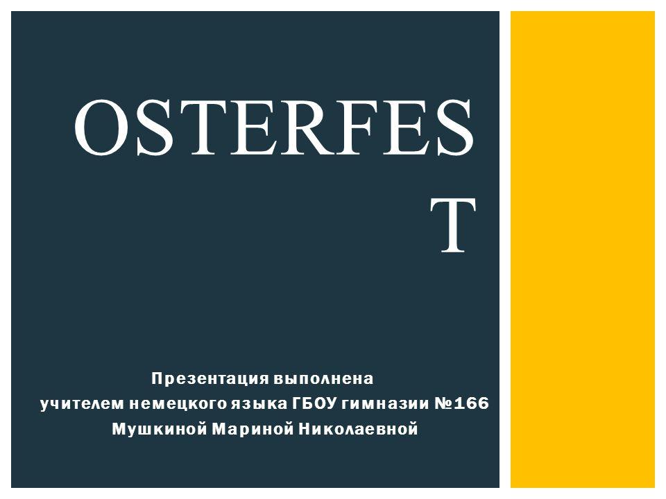 Презентация выполнена учителем немецкого языка ГБОУ гимназии №166 Мушкиной Мариной Николаевной OSTERFES T