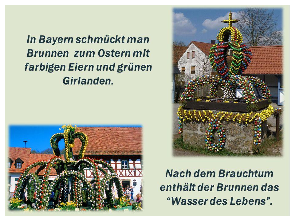 """In Bayern schmückt man Brunnen zum Ostern mit farbigen Eiern und grünen Girlanden. Nach dem Brauchtum enthält der Brunnen das """"Wasser des Lebens""""."""