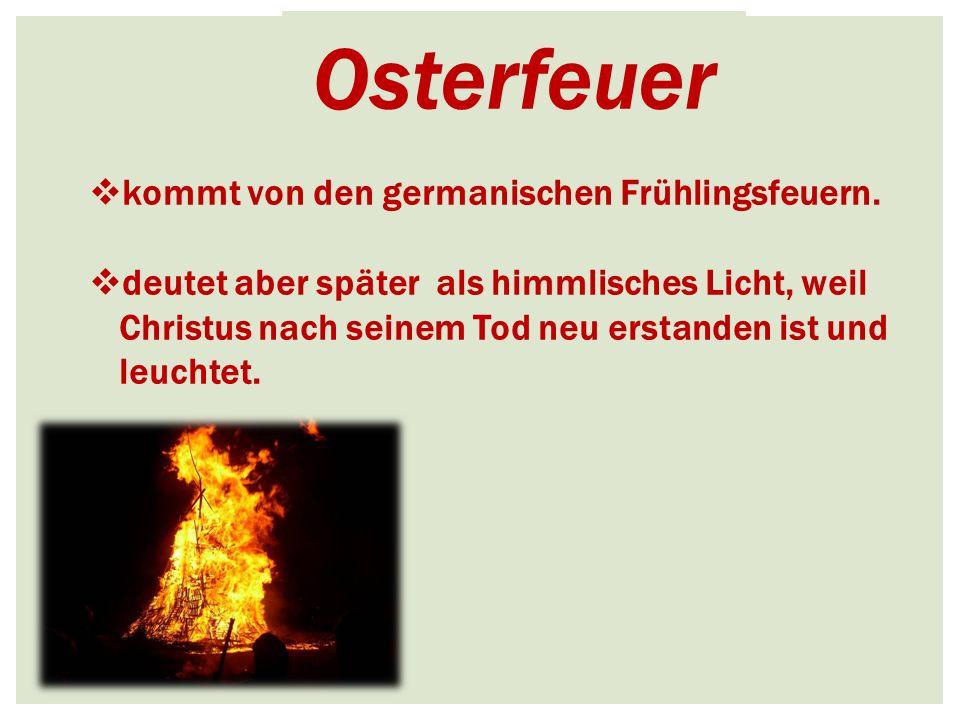 Osterfeuer  kommt von den germanischen Frühlingsfeuern.  deutet aber später als himmlisches Licht, weil Christus nach seinem Tod neu erstanden ist u