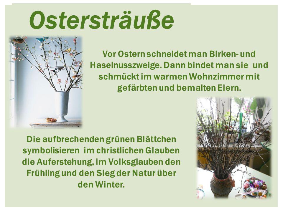 Ostersträuße Vor Ostern schneidet man Birken- und Haselnusszweige. Dann bindet man sie und schmückt im warmen Wohnzimmer mit gefärbten und bemalten Ei