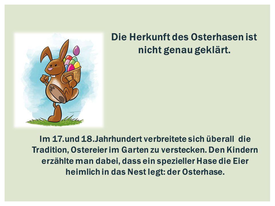 Die Herkunft des Osterhasen ist nicht genau geklärt. Im 17.und 18.Jahrhundert verbreitete sich überall die Tradition, Ostereier im Garten zu verstecke