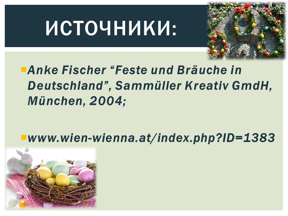 ИСТОЧНИКИ:  Anke Fischer Feste und Bräuche in Deutschland , Sammüller Kreativ GmdH, München, 2004;  www.wien-wienna.at/index.php?ID=1383