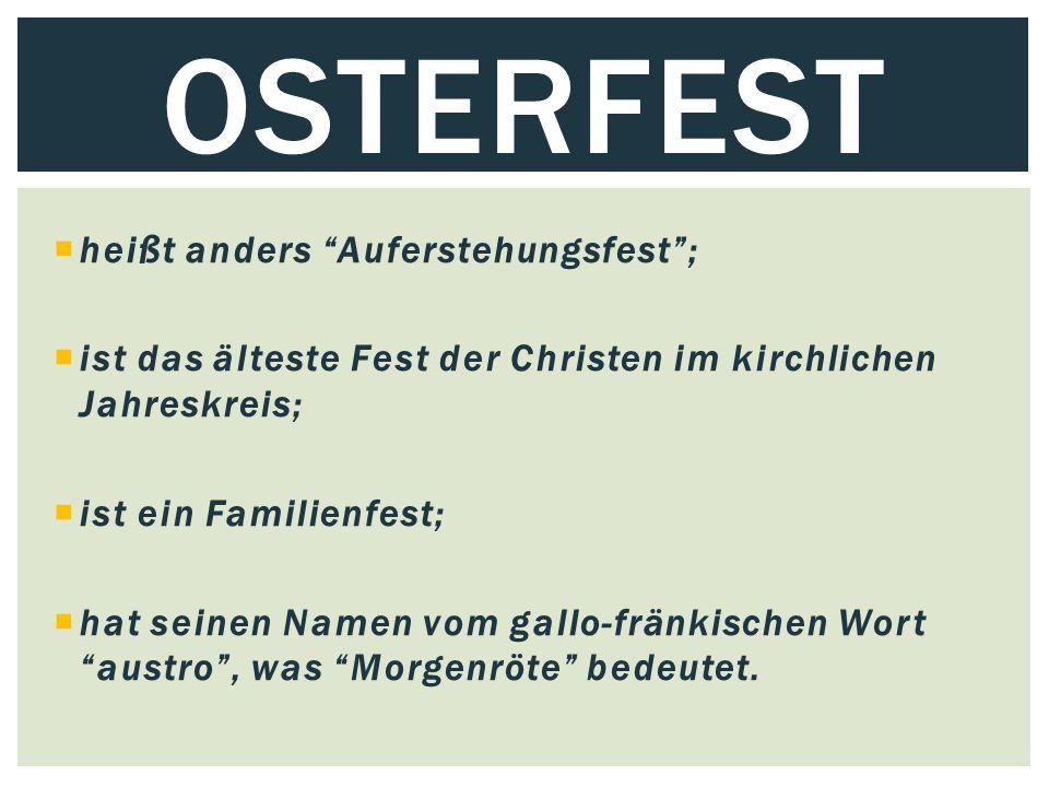  heißt anders Auferstehungsfest ;  ist das älteste Fest der Christen im kirchlichen Jahreskreis;  ist ein Familienfest;  hat seinen Namen vom gallo-fränkischen Wort austro , was Morgenröte bedeutet.