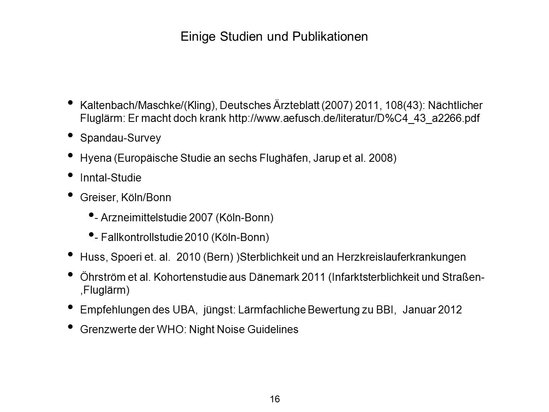 16 Einige Studien und Publikationen Kaltenbach/Maschke/(Kling), Deutsches Ärzteblatt (2007) 2011, 108(43): Nächtlicher Fluglärm: Er macht doch krank http://www.aefusch.de/literatur/D%C4_43_a2266.pdf Spandau-Survey Hyena (Europäische Studie an sechs Flughäfen, Jarup et al.