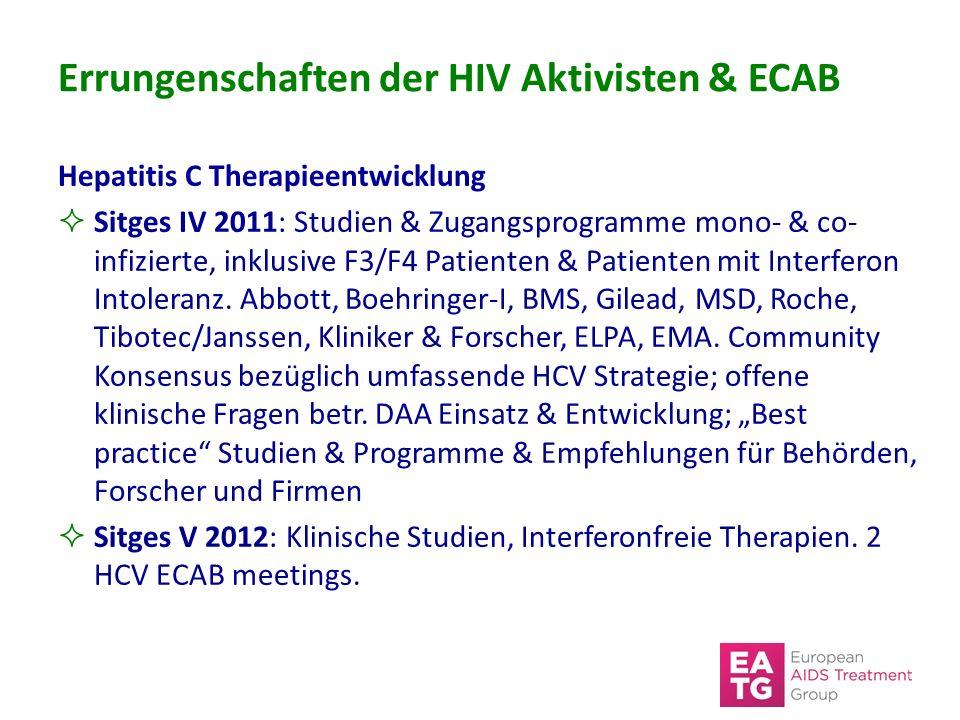 Errungenschaften der HIV Aktivisten & ECAB Hepatitis C Therapieentwicklung  Sitges IV 2011: Studien & Zugangsprogramme mono- & co- infizierte, inklusive F3/F4 Patienten & Patienten mit Interferon Intoleranz.