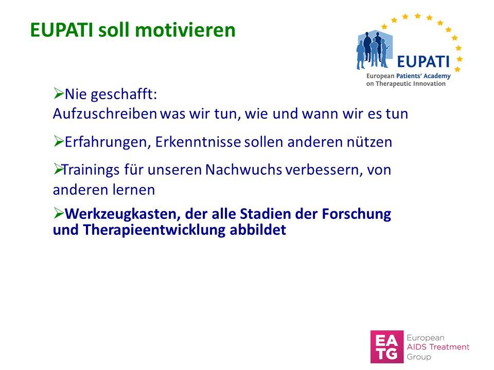 EUPATI soll motivieren  Nie geschafft: Aufzuschreiben was wir tun, wie und wann wir es tun  Erfahrungen, Erkenntnisse sollen anderen nützen  Trainings für unseren Nachwuchs verbessern, von anderen lernen  Werkzeugkasten, der alle Stadien der Forschung und Therapieentwicklung abbildet