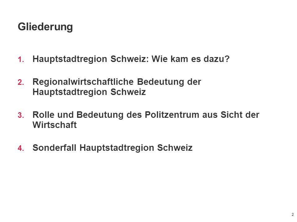 Gliederung 1. Hauptstadtregion Schweiz: Wie kam es dazu? 2. Regionalwirtschaftliche Bedeutung der Hauptstadtregion Schweiz 3. Rolle und Bedeutung des